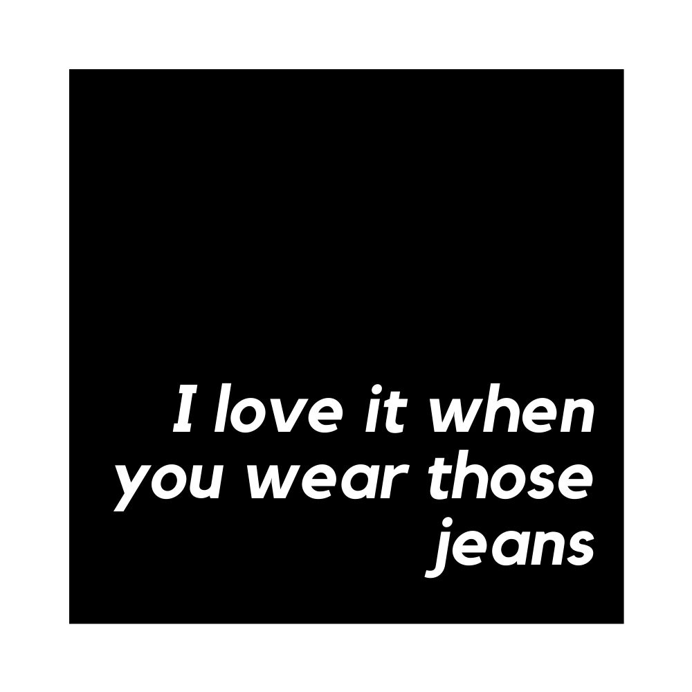 i love it when you wear those jeans
