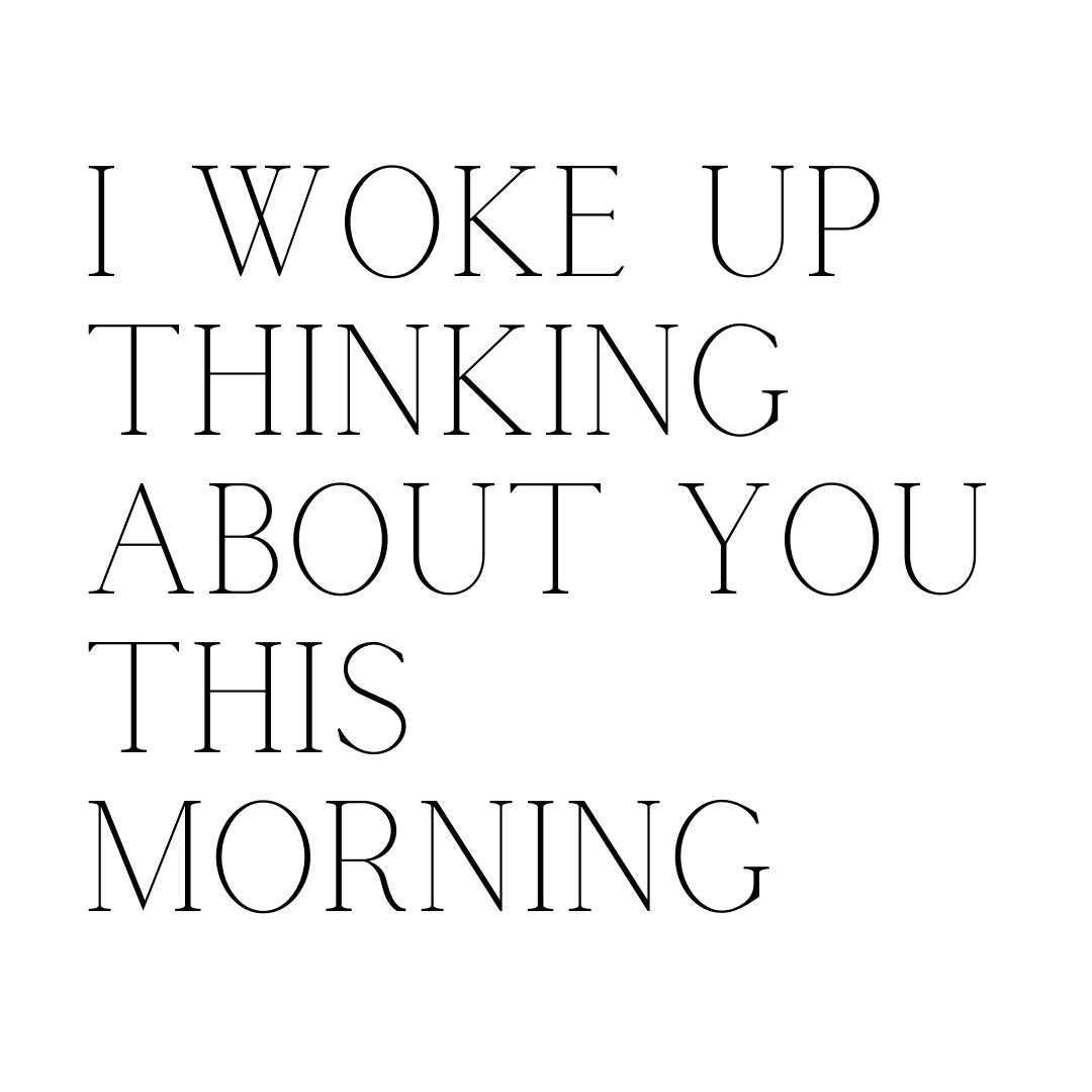 i woke up thinking about you this morning