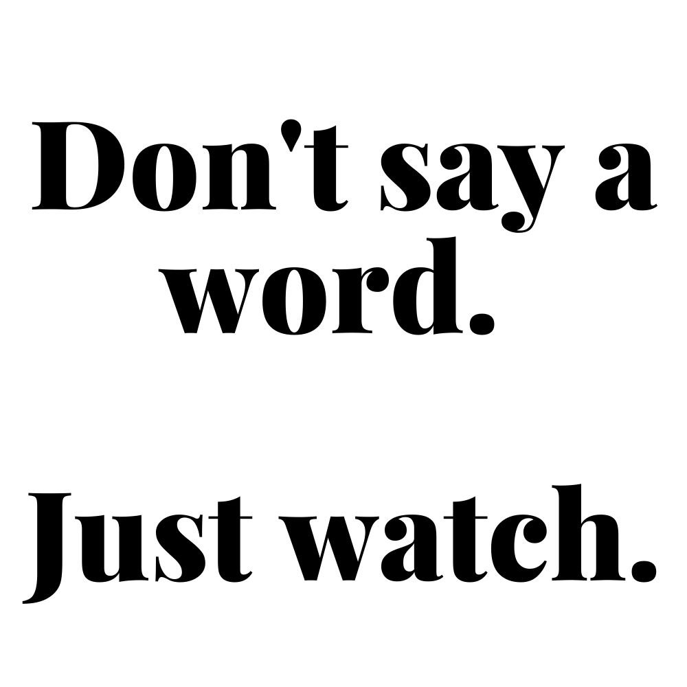 dont say a word just watch