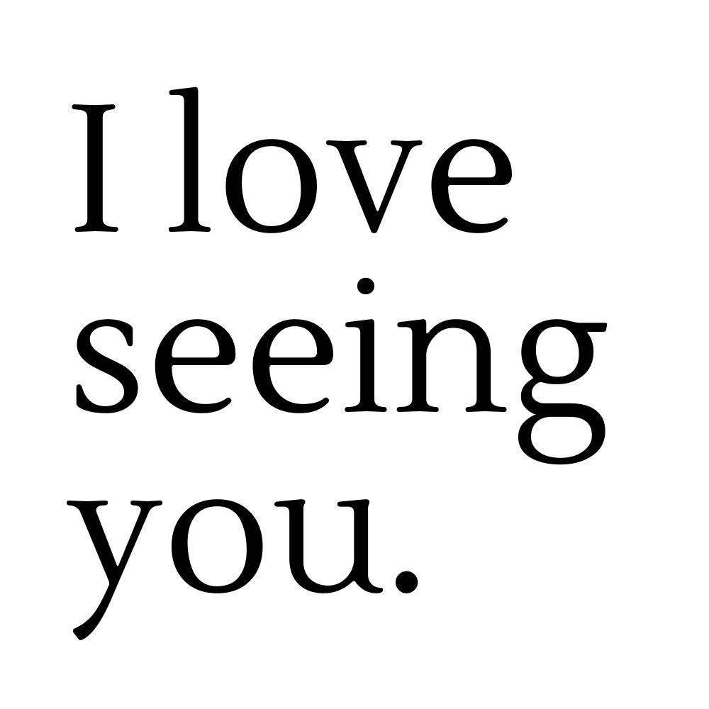i love seeing you