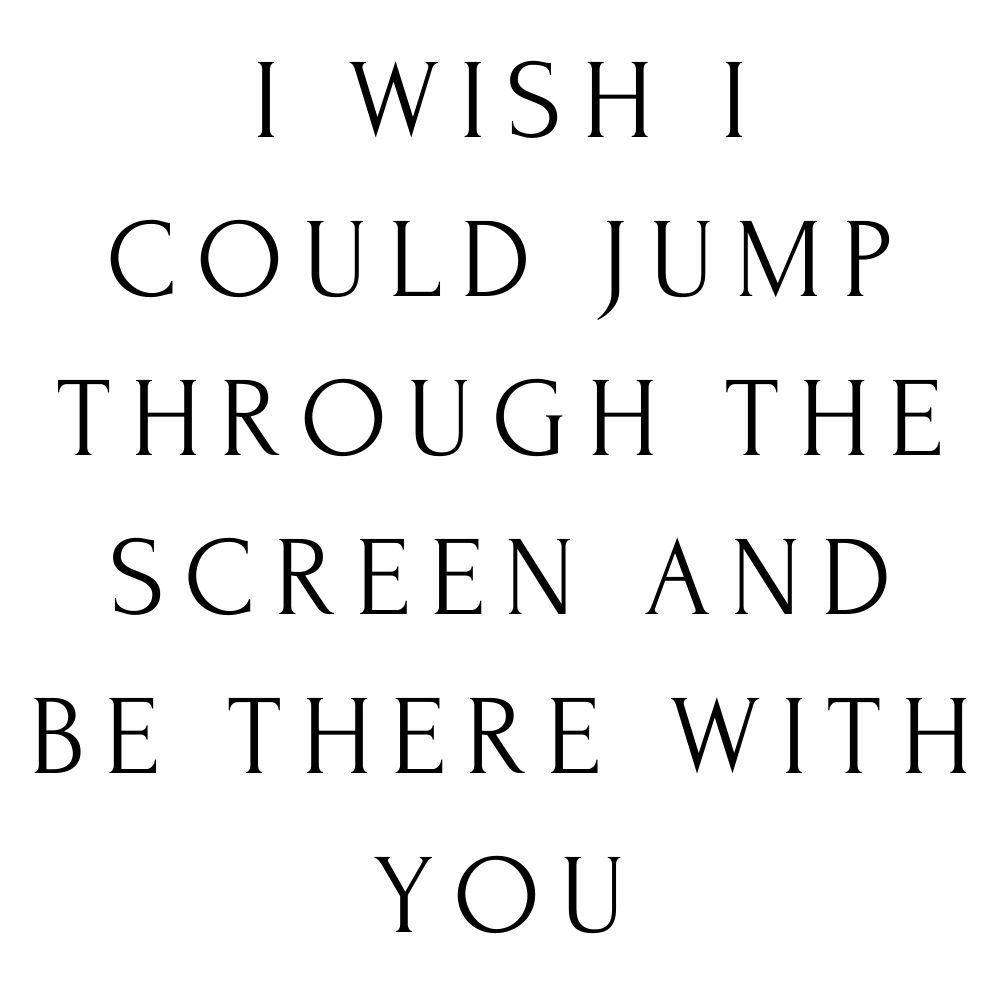 i wish i could jump through the screen and be there with you
