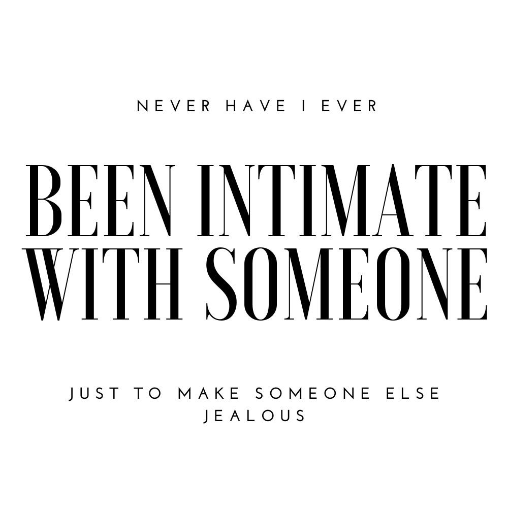 never have i ever been intimate with someone to make someone else jealous
