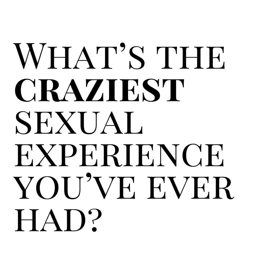 whats the craziest sexual experience youve ever had