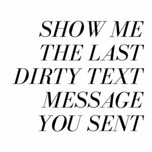 show me the last dirty text message you sent