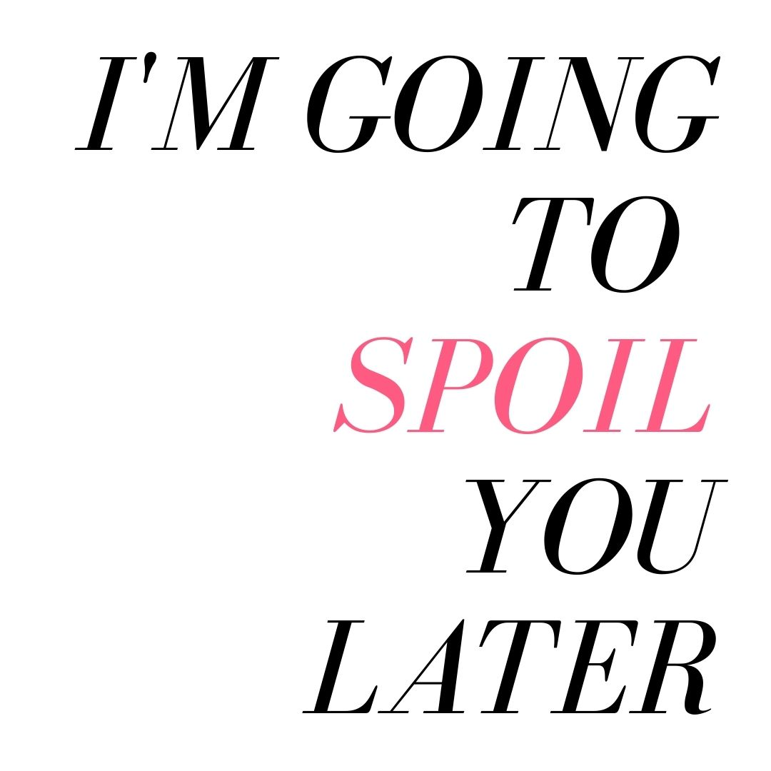 im going to spoil you later