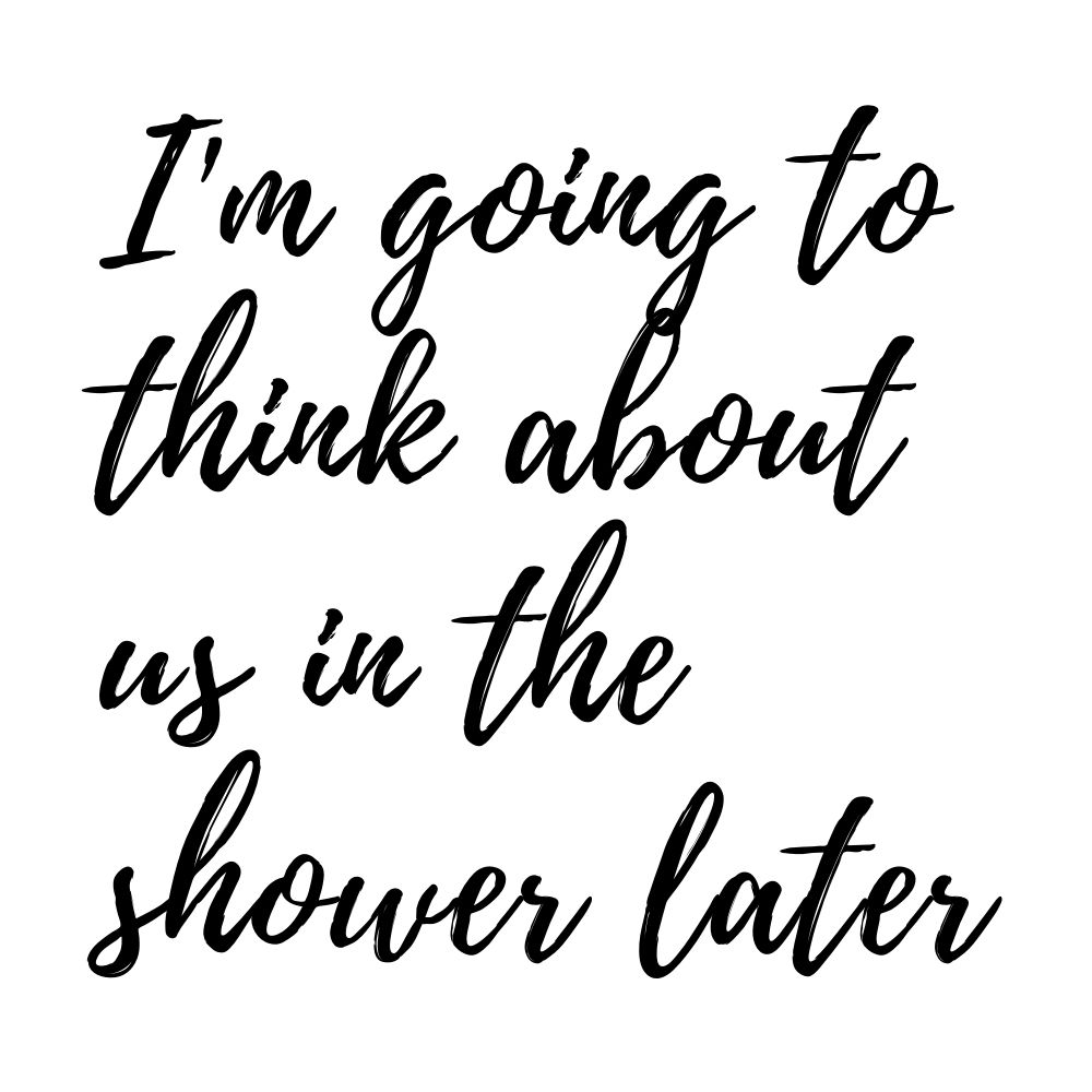 im going to think about you in the shower later