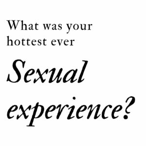 what was your hottest ever sexual experience