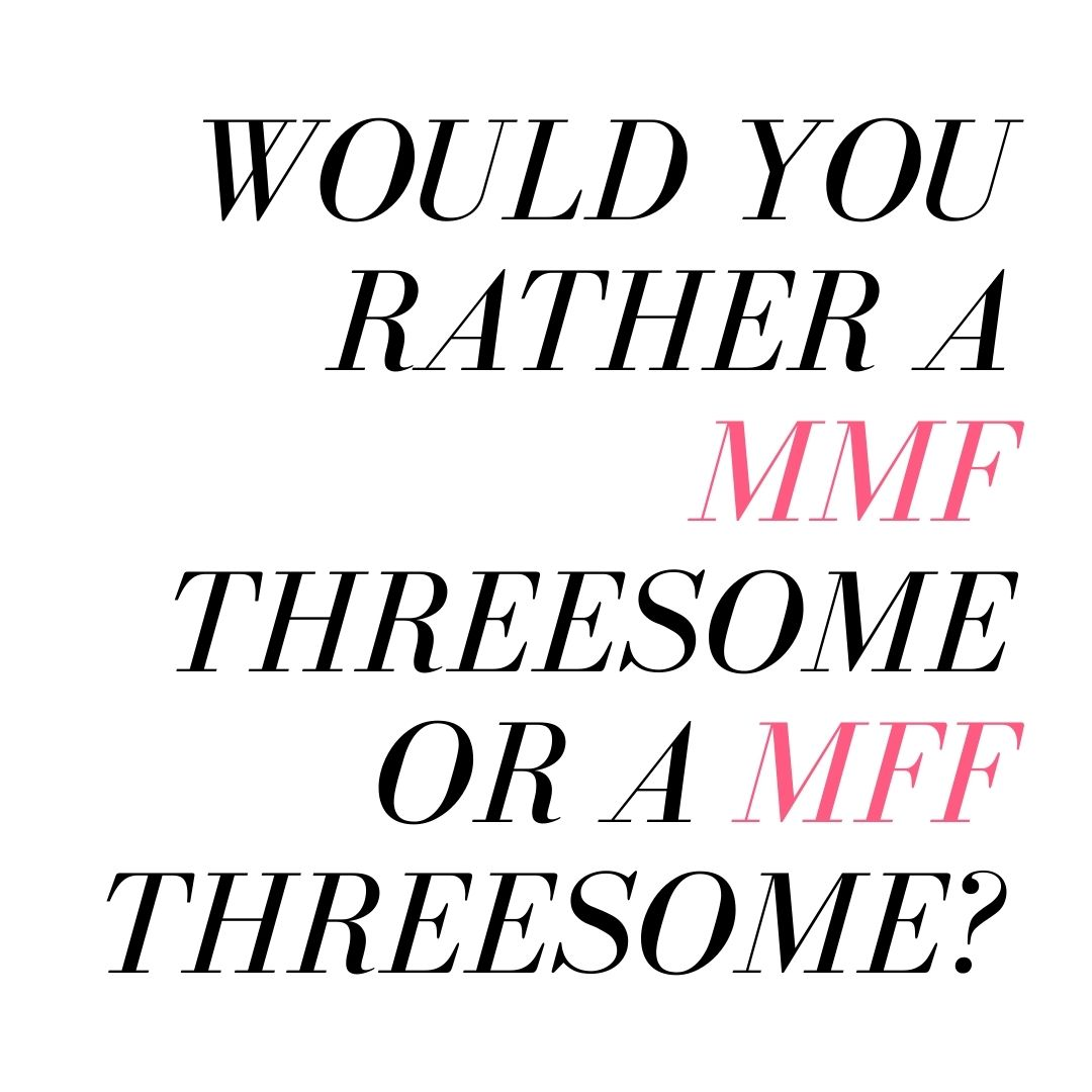 would you rather a mmf threesome or a mff threesome