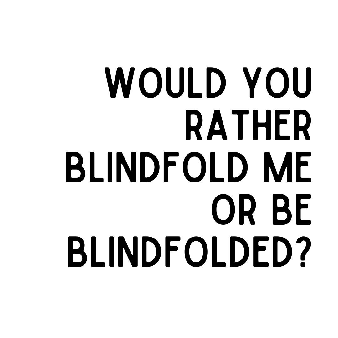 would you rather blindfold me or be blindfolded