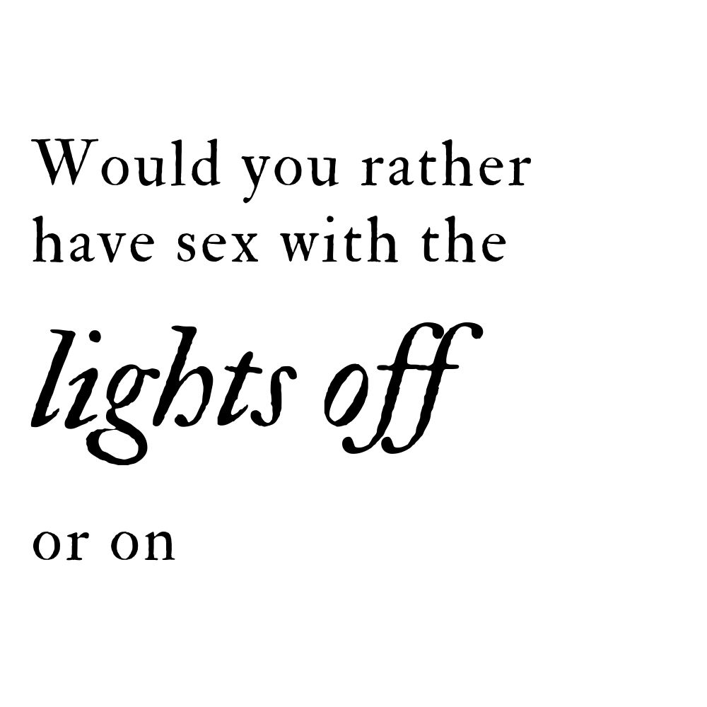 would you rather have sex with the lights off or on