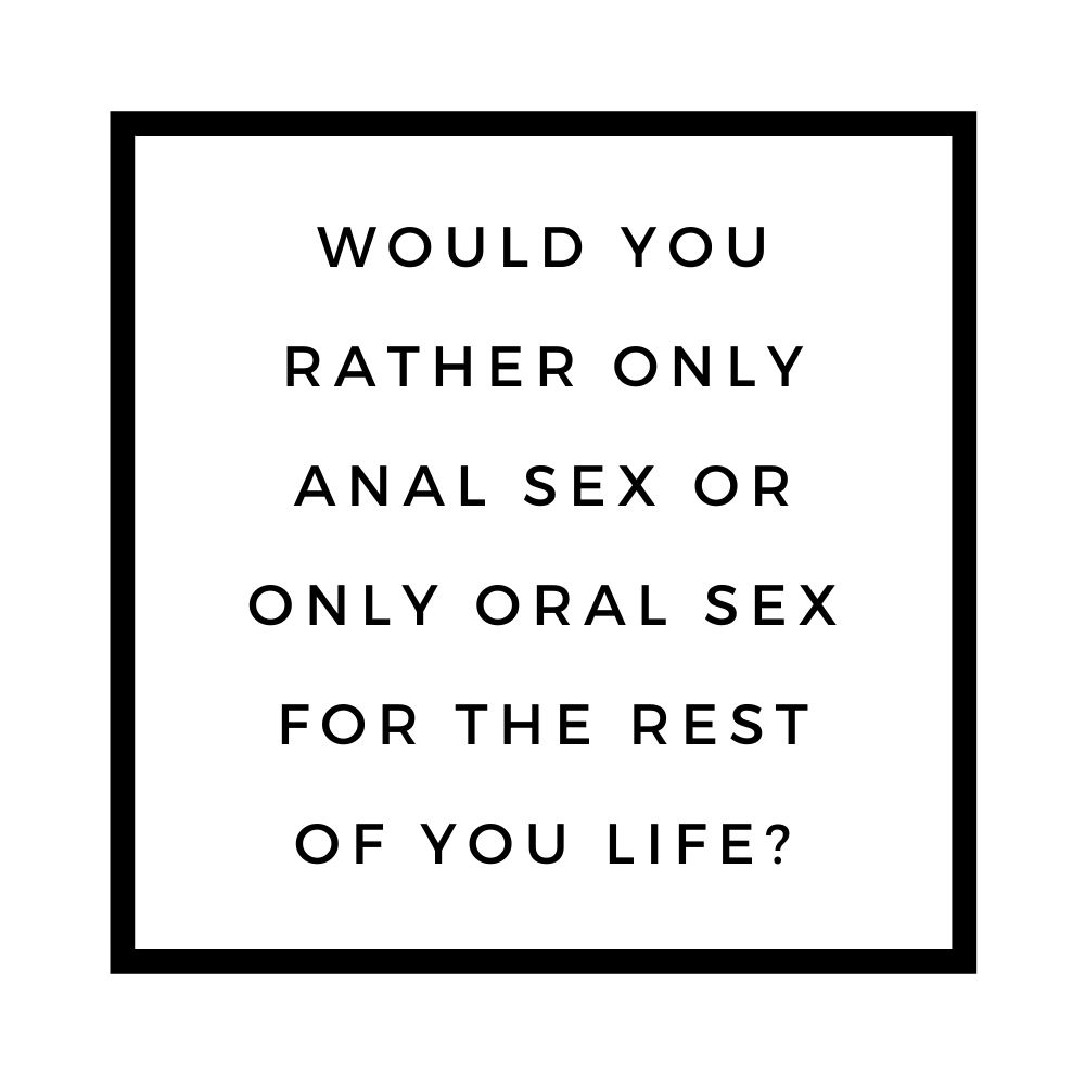 would you rather only anal sex or only oral sex
