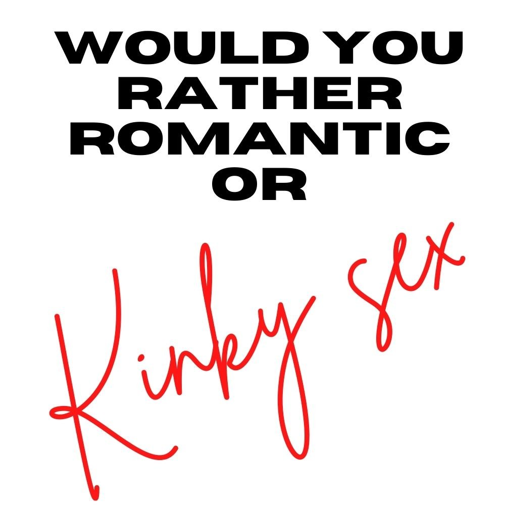 would you rather romantic or kinky sex
