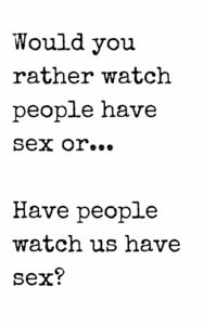 would you rather watch people have sex of have people watch us have sex