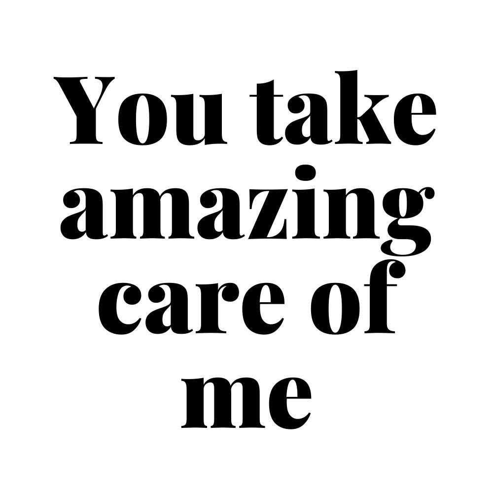 you take amazing care of me