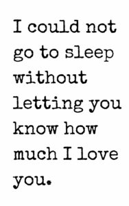 i could not go to sleep without letting you know how much i love you