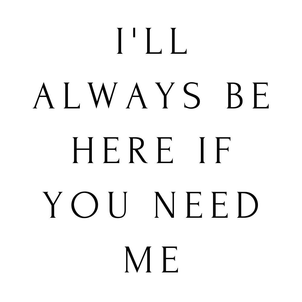 ill always be here if you need me