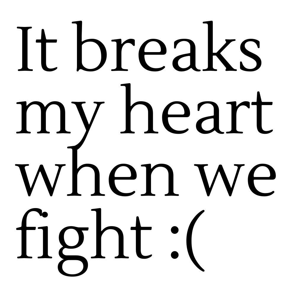 it breaks my heart when we fight