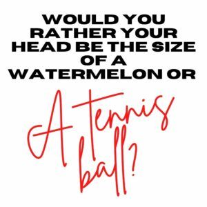 would you rather your head be the size of a watermelon or a tennis ball
