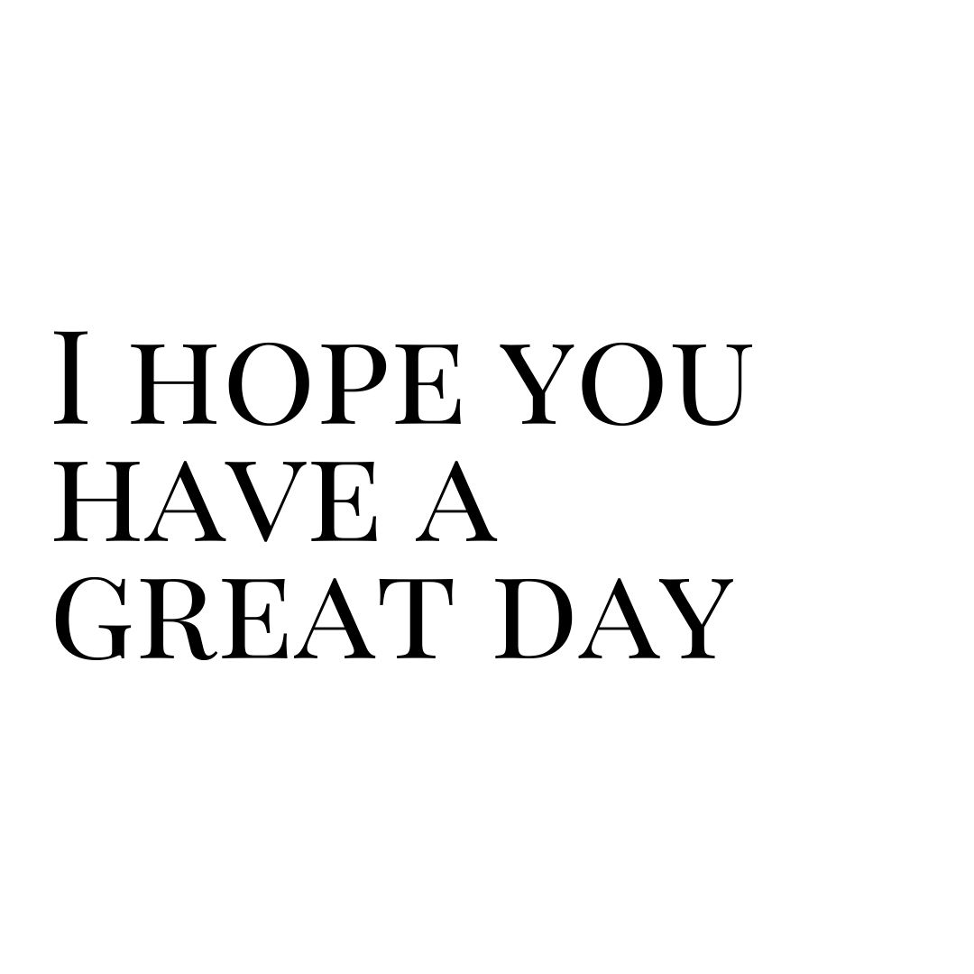 i hope you have a great day