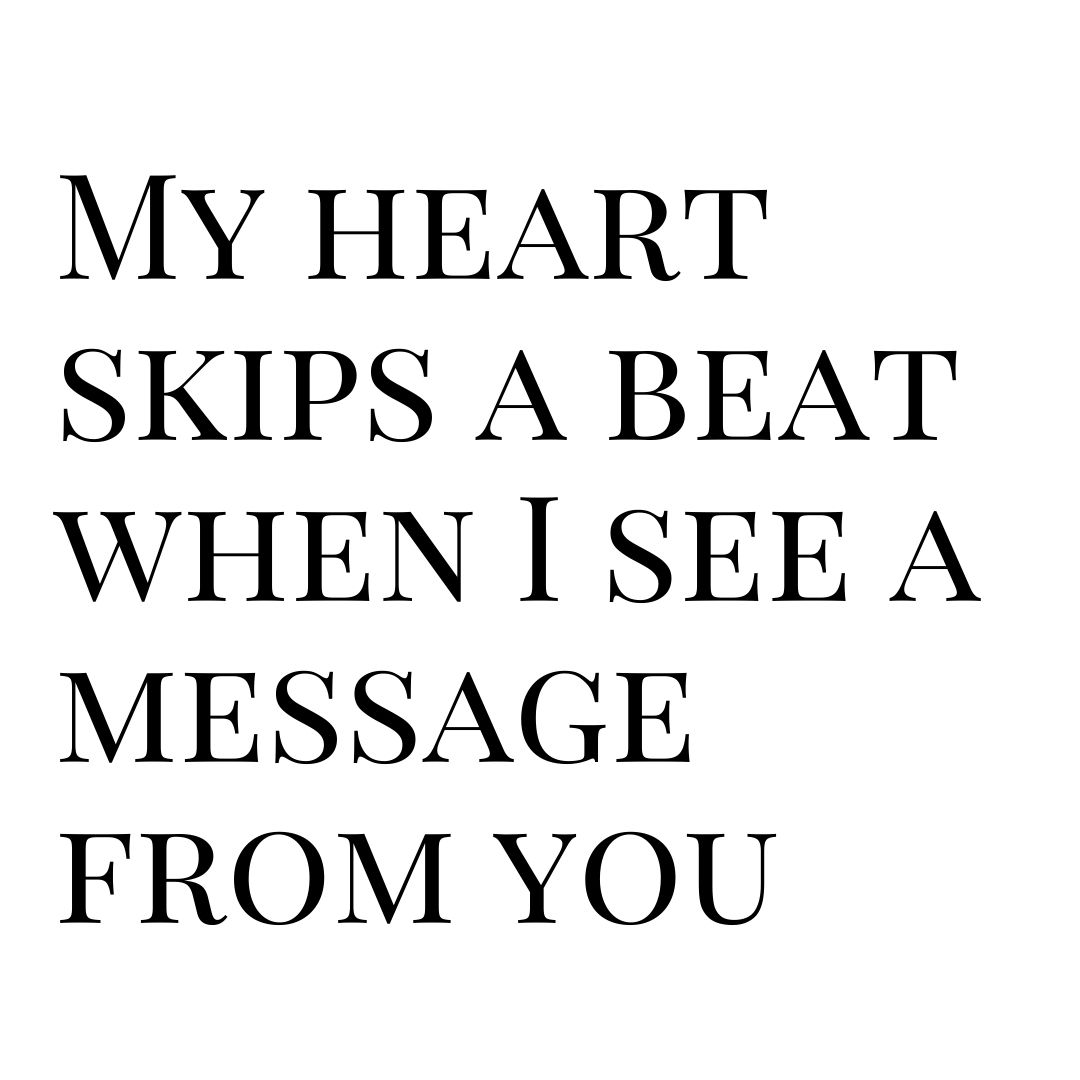 my heart skips a beat when i see a message from you
