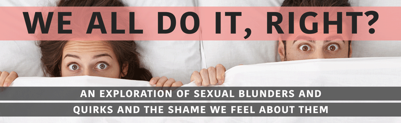We all do it, right? A Exploration of Embarrassing Sexual Experiences