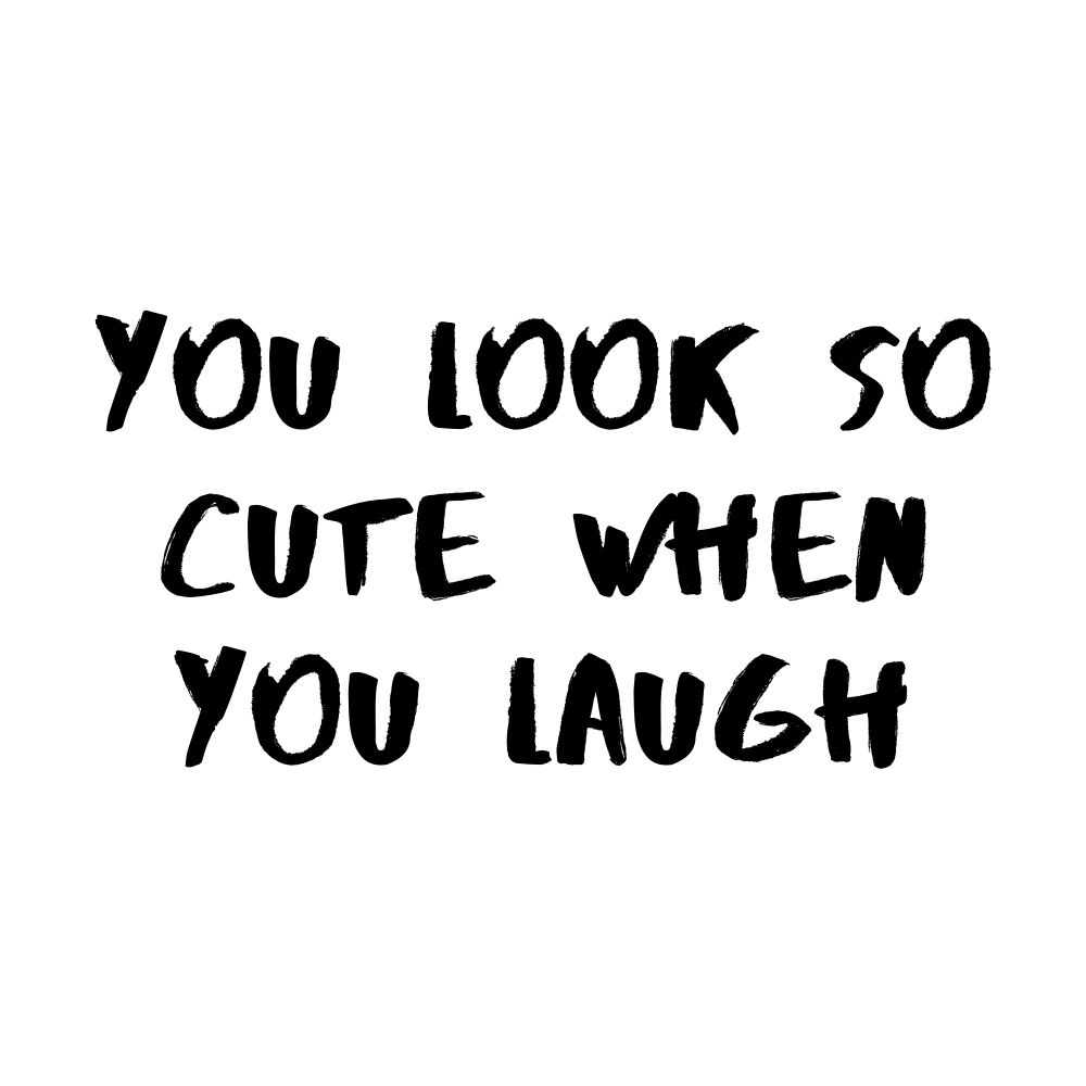 you look so cute when you laugh